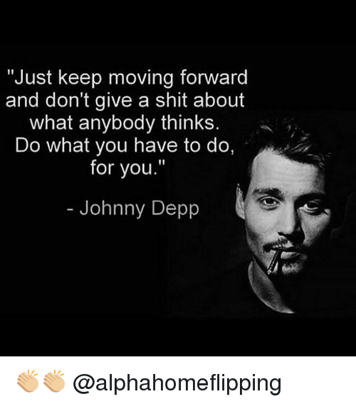 "Johnny Depp, Memes, and 🤖: ""Just keep moving forward  and don't give a shit about  what anybody thinks  Do what you have to do,  for you.""  Johnny Depp 👏🏼👏🏼 @alphahomeflipping"