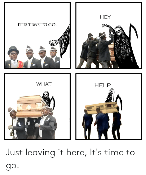 leaving: Just leaving it here, It's time to go.