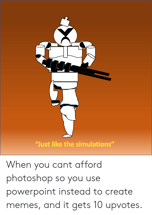 Create Memes: Just like the simulations When you cant afford photoshop so you use powerpoint instead to create memes, and it gets 10 upvotes.