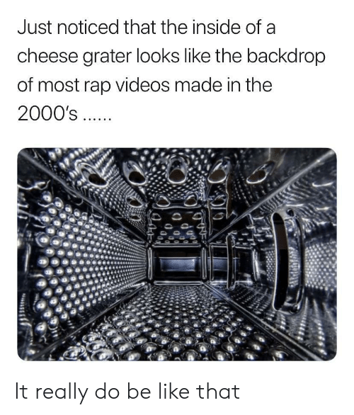 2000s: Just noticed that the inside of a  cheese grater looks like the backdrop  of most rap videos made in the  2000's It really do be like that