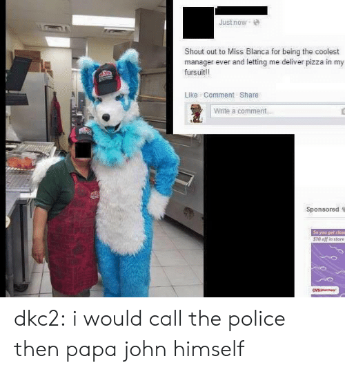 Pizza, Police, and Tumblr: Just now  Shout out to Miss Blanca for being the coolest  manager ever and letting me deliver pizza in my  fursuit!!  Like Comment Share  Write a comment  Sponsored S  So you get close  510 off in store dkc2: i would call the police then papa john himself