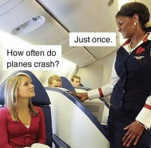 once: Just once.  How often do  planes crash?