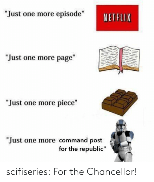 "Commandment: ""Just one more episode""  NETFLIX  ""Just one more page  ""Just one more piece""  ""Just one more command post  for the republic"" scifiseries:  For the Chancellor!"