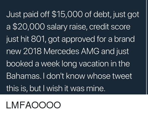 Memes, Mercedes, and Bahamas: Just paid off $15,000 of debt, just got  a $20,000 salary raise, credit score  just hit 801, got approved for a brand  new 2018 Mercedes AMG and just  booked a week long vacation in the  Bahamas. I don't know whose tweet  this is, but I wish it was mine LMFAOOOO
