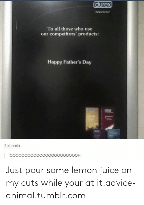 Pour Some: Just pour some lemon juice on my cuts while your at it.advice-animal.tumblr.com