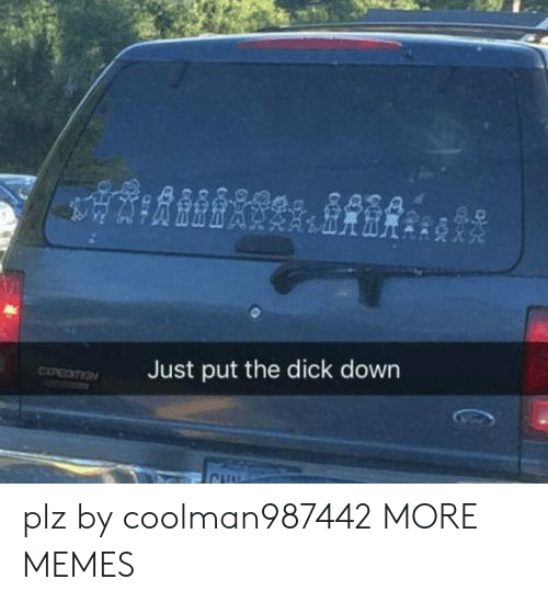 Dank, Memes, and Target: Just put the dick down plz by coolman987442 MORE MEMES