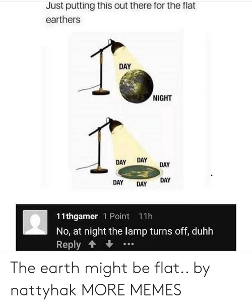 Dank, Memes, and Target: Just putting this out there for the flat  earthers  DAY  NIGHT  DAY DAY  DAY DAY  11thgame 1 Point 11h  No, at night the lamp turns off, duhh  Reply ↓ The earth might be flat.. by nattyhak MORE MEMES