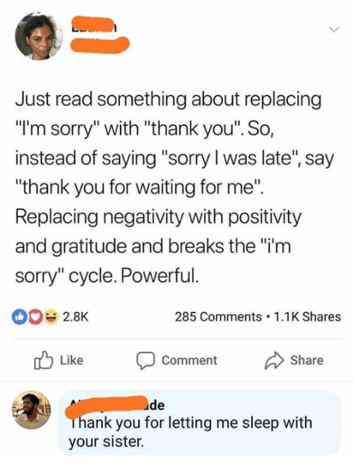 "Dank, Sorry, and Thank You: Just read something about replacing  ""I'm sorry"" with ""thank you'. So,  instead of saying ""sorry l was late"", say  ""thank you for waiting for me"".  Replacing negativity with positivity  and gratitude and breaks the ""i'm  sorry"" cycle. Powerful.  0 2.8K  285 Comments.1.1K Shares  Like Comment Share  de  ank you for letting me sleep witlh  your sister."