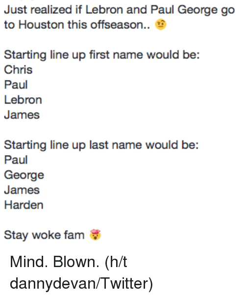 Chris Paul, Fam, and James Harden: Just realized if Lebron and Paul George go  to Houston this offseason.  Starting line up first name would be:  Chris  Paul  Lebron  James  Starting line up last name would be:  Paul  George  James  Harden  Stay woke fam Mind. Blown. (h/t dannydevan/Twitter)