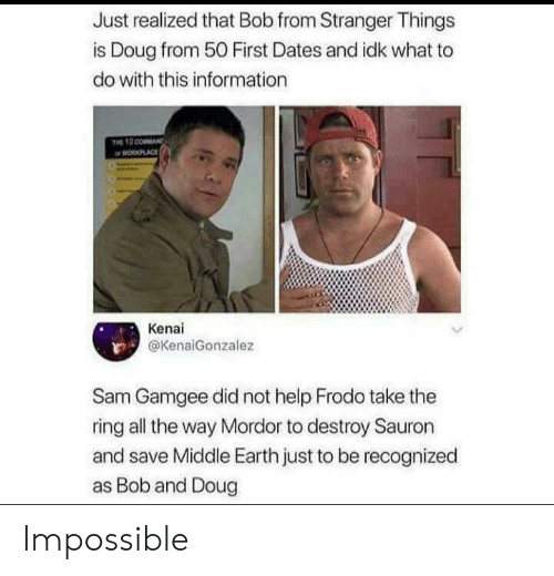 The Ring: Just realized that Bob from Stranger Things  is Doug from 50 First Dates and idk what to  do with this information  PLACE  Kenai  @KenaiGonzalez  Sam Gamgee did not help Frodo take the  ring all the way Mordor to destroy Sauron  and save Middle Earth just to be recognized  as Bob and Doug Impossible