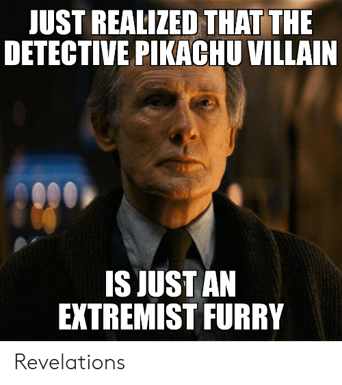 Pikachu, Reddit, and Villain: JUST REALIZED THAT THE  DETECTIVE PIKACHU VILLAIN  IS JUST AN  EXTREMIST FURRY Revelations