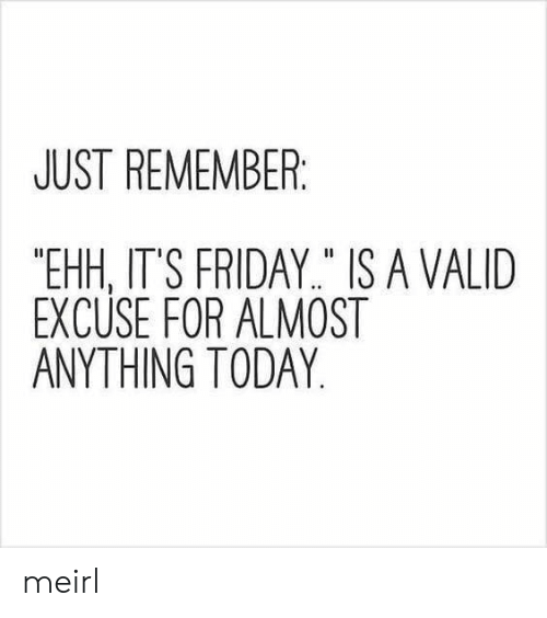 "Friday, It's Friday, and Today: JUST REMEMBER  ""EHH, IT'S FRIDAY"" IS A VALID  EXCUSE FOR ALMOST  ANYTHING TODAY meirl"