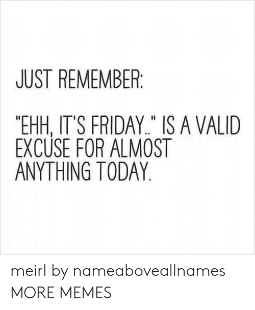 "Dank, Friday, and It's Friday: JUST REMEMBER  ""EHH, IT'S FRIDAY"" IS A VALID  EXCUSE FOR ALMOST  ANYTHING TODAY meirl by nameaboveallnames MORE MEMES"