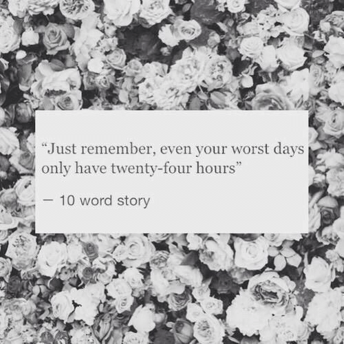 "Word, Remember, and Story: ""Just remember, even your worst days  only have twenty-four hours  10 word story"