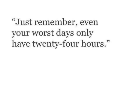 "Remember, Worst, and Just: ""Just remember, even  your worst days only  have twenty-four hours.  95"
