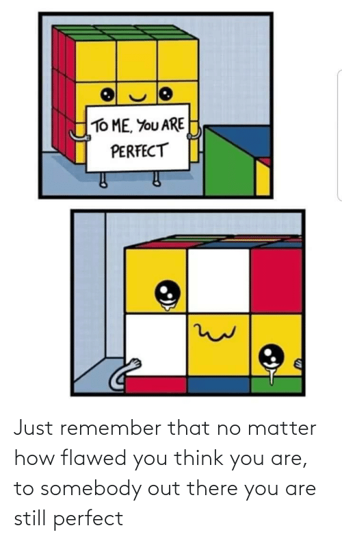 Think You: Just remember that no matter how flawed you think you are, to somebody out there you are still perfect