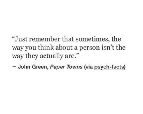"Psych: ""Just remember that sometimes, the  way you think about a person isn't the  way they actually are.""  35  John Green, Paper Towns (via psych-facts)"