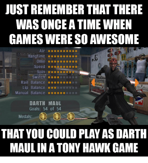 darth maul: JUST REMEMBER THAT THERE  WAS ONCE A TIME WHEN  GAMES WERE SO AWESOME  Hangtime...  Ollie ..  Speed ...ceo....  Switch!  Rail Balance ....e  Lip Balance  Manual Balance ●●●●..0 @@@  DARTH MAUL  Goals: 54 of 54  Medals:  THAT YOU COULD PLAY AS DARTH  MAUL INA TONY HAWK GAME