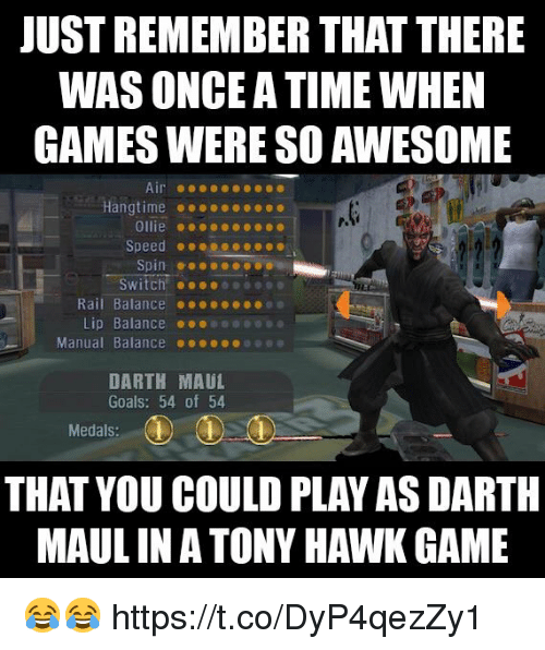 darth maul: JUST REMEMBER THAT THERE  WAS ONCE A TIME WHEN  GAMES WERE SO AWESOME  P.  Ollie ..oec  Speed @ ● ●  Switch!  Rail Balance .ee  Lip Balance 01000090  Manual Balance 000ooee  DARTH MAUL  Goals: 54 of 54  Medals:  THAT YOU COULD PLAY AS DARTH  MAUL INA TONY HAWK GAME 😂😂 https://t.co/DyP4qezZy1