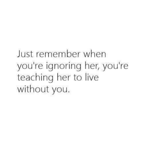 Live, Teaching, and Her: Just remember when  you're ignoring her, you're  teaching her to live  without you.