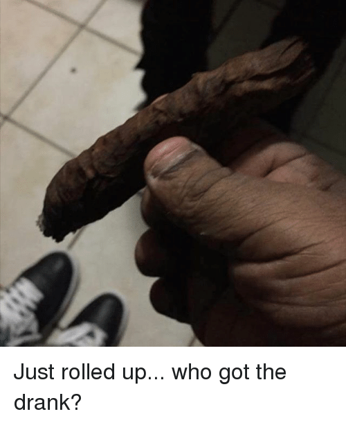 Memes, 🤖, and Got: Just rolled up... who got the drank?