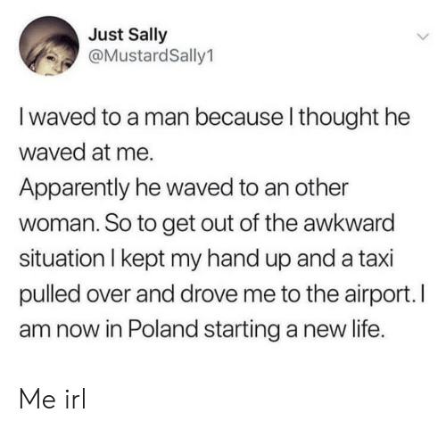 Sally: Just Sally  @MustardSally1  I waved to a man because l thought he  waved at me.  Apparently he waved to an other  woman. So to get out of the awkward  situation I kept my hand up and a taxi  pulled over and drove me to the airport. I  am now in Poland starting a new life. Me irl