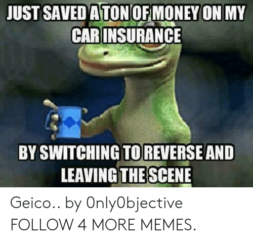 geico: JUST SAVED A TON OF MONEY ON MY  CAR INSURANCE  BY SWITCHING TOREVERSE AND  LEAVING THE SCENE Geico.. by 0nly0bjective FOLLOW 4 MORE MEMES.