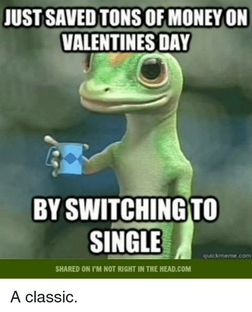 Memes, 🤖, and Ton: JUST SAVED TONS OF MONEYON  VALENTINES DAY  BYSWITCHINGTO  SINGLE  quick meme coen  SHARED ON I'M NOT RIGHT IN THE HEAD.COM A classic.