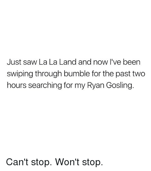 Bumbling: Just saw La La Land and now I've been  swiping through bumble for the past two  hours searching for my Ryan Gosling Can't stop. Won't stop.