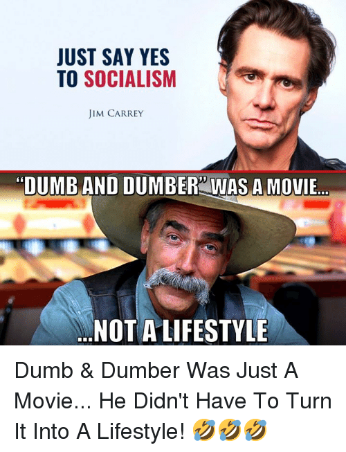 "Dumb, Jim Carrey, and Memes: JUST SAY YES  TO SOCIALISM  JIM CARREY  ""DUMB AND DUMBER WAS A MOVIE..  NOT A LIFESTYLE Dumb & Dumber Was Just A Movie... He Didn't Have To Turn It Into A Lifestyle! 🤣🤣🤣"