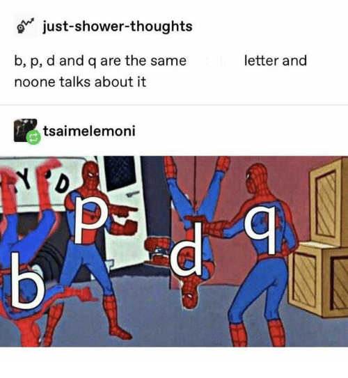 Shower, Shower Thoughts, and P & D: just-shower-thoughts  b, p, d and q are the same  letter and  noone talks about it  tsaimelemoni  Я  Б-