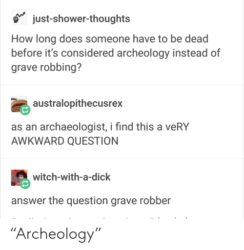 """Shower, Shower Thoughts, and Awkward: just-shower-thoughts  How long does someone have to be dead  before it's considered archeology instead of  grave robbing?  australopithecusrex  as an archaeologist, i find this a veRY  AWKWARD QUESTION  witch-with-a-dick  answer the question grave robber """"Archeology"""""""