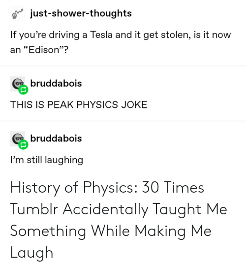 """Shower thoughts: just-shower-thoughts  If you're driving a Tesla and it get stolen, is it now  an """"Edison""""?  bruddabois  THIS IS PEAK PHYSICS JOKE  bruddabois  I'm still laughing History of Physics: 30 Times Tumblr Accidentally Taught Me Something While Making Me Laugh"""