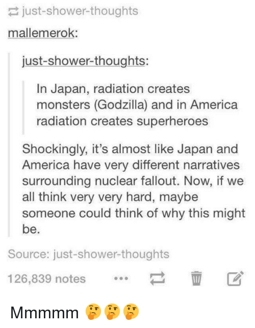 mmmmm: just-shower-thoughts  mallemerok:  just-shower-thoughts:  In Japan, radiation creates  monsters (Godzilla) and in America  radiation creates superheroes  Shockingly, it's almost like Japan and  America have very different narratives  surrounding nuclear fallout. Now, if we  all think very very hard, maybe  someone could think of why this might  be.  Source: just-shower-thoughts  126,839 notes Mmmmm 🤔🤔🤔
