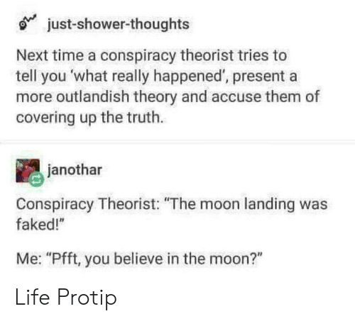 """moon landing: just-shower-thoughts  Next time a conspiracy theorist tries to  tell you what really happened, presenta  more outlandish theory and accuse them of  covering up the truth.  janothar  Conspiracy Theorist: """"The moon landing was  faked!""""  Me: """"Pfft, you believe in the moon?"""" Life Protip"""