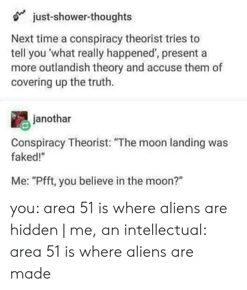 """moon landing: just-shower-thoughts  Next time a conspiracy theorist tries to  tell you what really happened', presenta  more outlandish theory and accuse them of  covering up the truth.  janothar  Conspiracy Theorist: """"The moon landing was  faked!""""  Me: """"Pfft, you believe in the moon?"""" you: area 51 is where aliens are hidden   me, an intellectual: area 51 is where aliens are made"""
