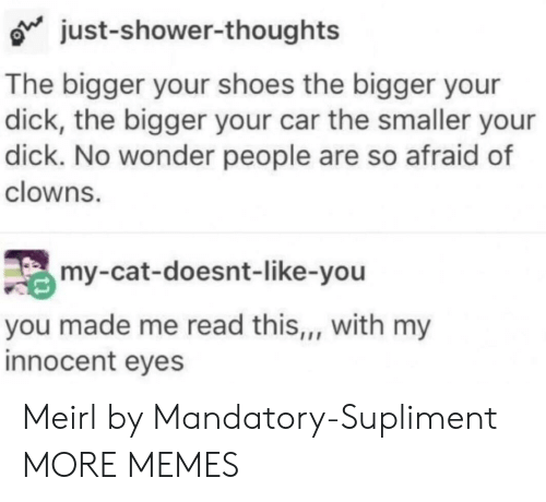 mandatory: just-shower-thoughts  The bigger your shoes the bigger your  dick, the bigger your car the smaller your  dick. No wonder people are so afraid of  clowns.  my-cat-doesnt-like-you  you made me read this,, with my  innocent eyes Meirl by Mandatory-Supliment MORE MEMES