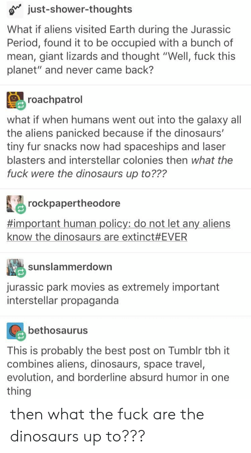 "came back: just-shower-thoughts  What if aliens visited Earth during the Jurassic  Period, found it to be occupied with a bunch of  mean, giant lizards and thought ""Well, fuck this  planet"" and never came back?  roachpatrol  what if when humans went out into the galaxy all  the aliens panicked because if the dinosaurs'  tiny fur snacks now had spaceships and laser  blasters and interstellar colonies then what the  fuck were the dinosaurs up to???  rockpapertheodore  #important human policy: do not let any aliens  know the dinosaurs are extinct #EVER  sunslammerdown  jurassic park movies as extremely important  interstellar propaganda  bethosaurus  This is probably the best post on Tumblr tbh it  combines aliens, dinosaurs, space travel,  evolution, and borderline absurd humor in one  thing then what the fuck are the dinosaurs up to???"