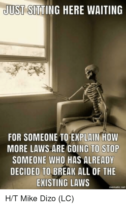 Sitting Here Waiting: JUST SITTING HERE WAITING  FOR SOMEONE TO EXPLAIN HOW  MORE LAWS ARE GOING TO STOP  SOMEONE WHO HAS ALREADY  DECIDED TO BREAK ALL OF THE  EKISTING LAWS H/T Mike Dizo (LC)