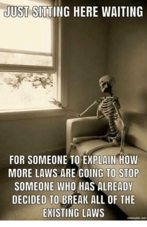Sitting Here Waiting: JUST SITTING HERE WAITING  FOR SOMEONE TO EXPLAIN HOW  MORE LAWS ARE GOING TO STOP  SOMEONE WHO HAS ALREADY  DECIDED TO BREAK ALL OF THE  EKISTING LAWS  memabic.net