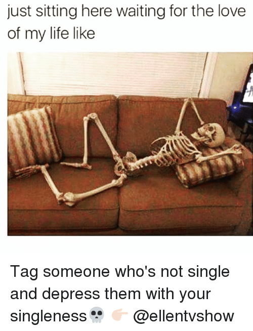 Sitting Here Waiting: just sitting here waiting for the love  of my life like Tag someone who's not single and depress them with your singleness💀 👉🏻 @ellentvshow