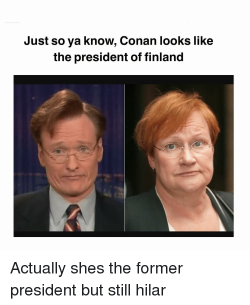 conan: Just so ya know, Conan looks like  the president of finland Actually shes the former president but still hilar