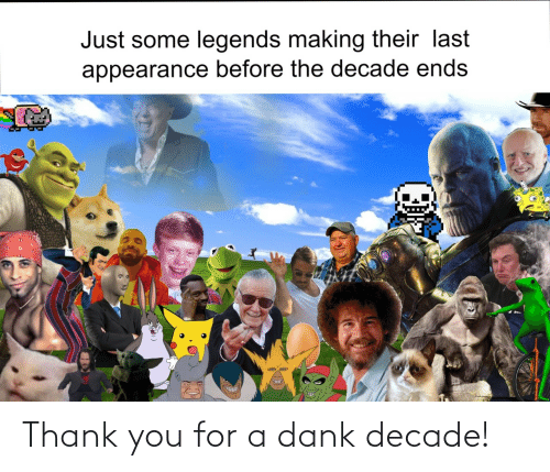 Ends: Just some legends making their last  appearance before the decade ends Thank you for a dank decade!