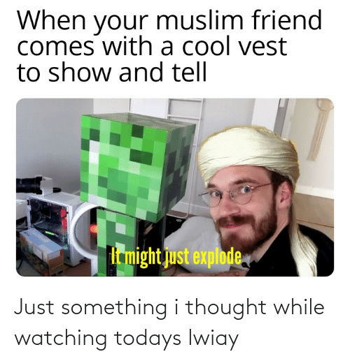 Todays: Just something i thought while watching todays lwiay