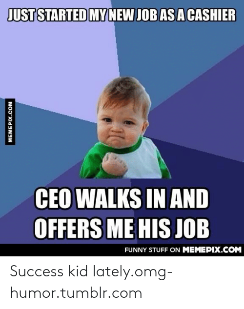 success kid: JUST STARTED MY  NEW JOB AS A CASHIER  CEO WALKS IN AND  OFFERS ME HIS JOB  FUNNY STUFF ON MEMEPIX.COM  MEMEPIX.COM Success kid lately.omg-humor.tumblr.com