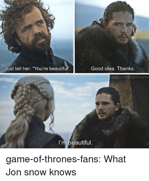 """Beautiful, Game of Thrones, and Tumblr: Just tell her: """"You're beautiful.  Good idea. Thanks.  g:@incorrectgotquotes  I'm beautiful game-of-thrones-fans:  What Jon snow knows"""