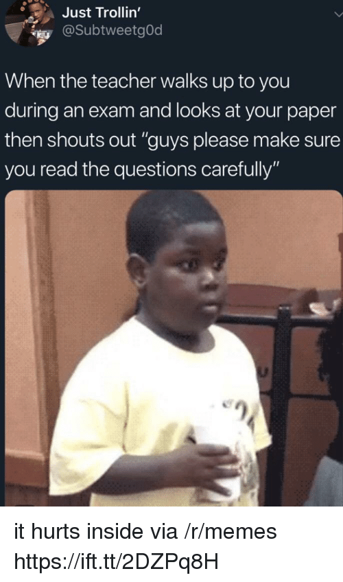 """Memes, Teacher, and Questions: Just Trollin'  @SubtweetgOd  When the teacher walks up to you  during an exam and looks at your paper  then shouts out """"guys please make sure  you read the questions carefully"""" it hurts inside via /r/memes https://ift.tt/2DZPq8H"""