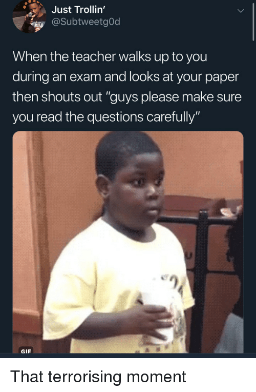 """Gif, Teacher, and Questions: Just Trollin'  @SubtweetgOd  When the teacher walks up to you  during an exam and looks at your paper  then shouts out """"guys please make sure  you read the questions carefully""""  GIF That terrorising moment"""