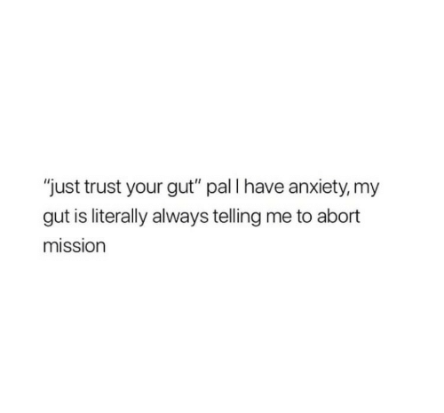 """Abort Mission: """"just trust your gut"""" pal I have anxiety, my  gut is literally always telling me to abort  mission"""