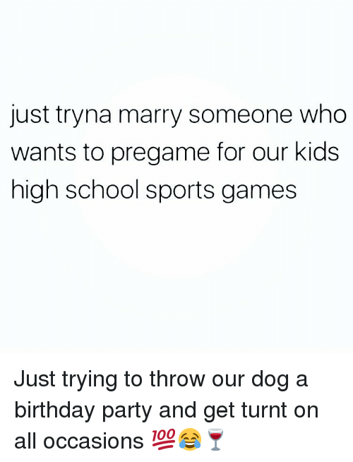 Getting turnt: just tryna marry someone who  wants to pregame for our kids  high school sports games Just trying to throw our dog a birthday party and get turnt on all occasions 💯😂🍷